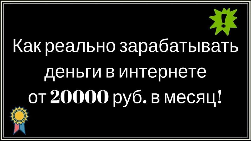Как реально зарабатывать деньги в интернете от 20000 руб в месяц!