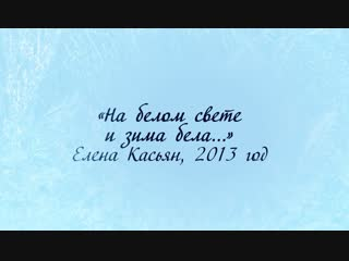 «На белом свете и зима бела...», Елена Касьян (2013 год)