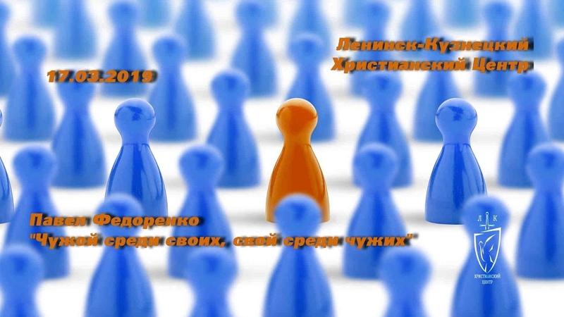 Ленинск-Кузнецкий Христианский Центр 17.03.2019 П.Федоренко Чужой среди своих, свой среди чужих