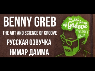 BENNY GREB - THE ART AND SCIENCE OF GROOVE русская озвучка (Нимар Дамма) / Бенни Греб - Искусство и Наука Грува
