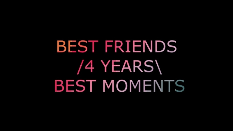 BEST FRIENDS / 4 YEARS \ BEST MOMENTS❤💋
