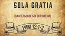 ЦЕРКОВЬ SOLA GRATIA   Воскресная проповедь (Рим 12:1-2)