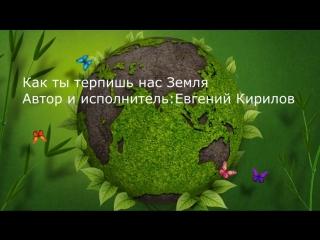 Евгений Кирилов — Как ты терпишь нас Земля