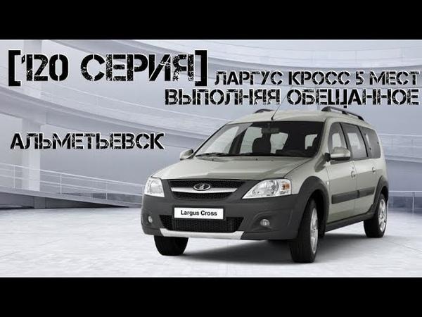 [120 серия] Ларгус Кросс 5 мест в Альметьевск... Выполняя обещанное.