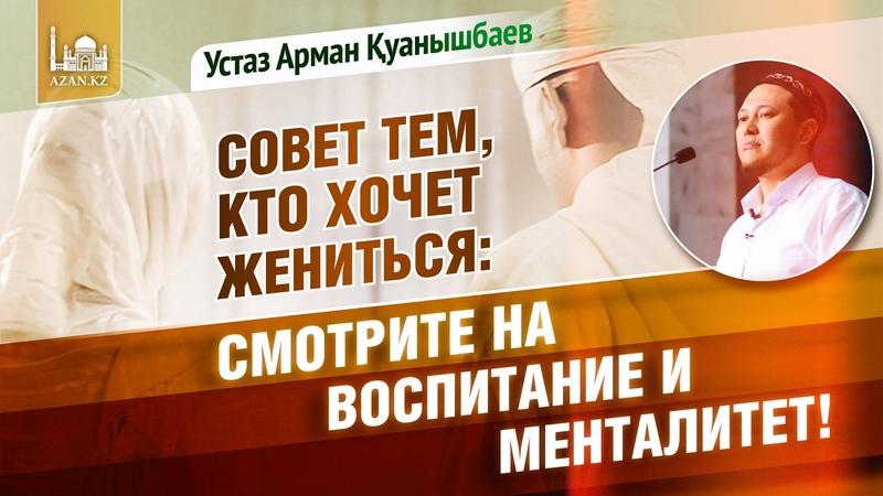 Совет тем, кто хочет жениться: Смотрите на воспитание и менталитет! - Арман Қуанышбаев | www.azan.kz