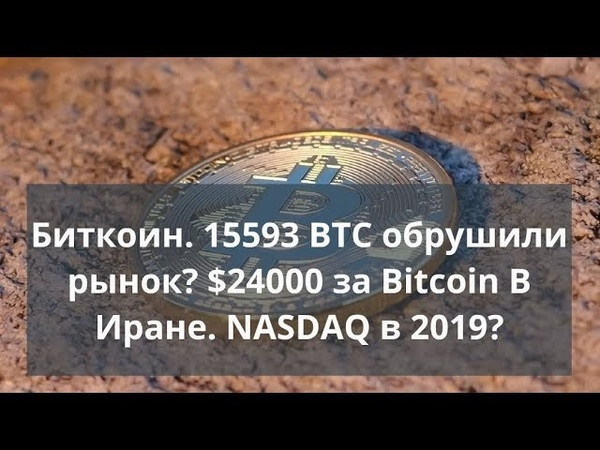 Биткоин. 15593 BTC обрушили рынок? $24000 за Bitcoin В Иране. NASDAQ в 2019?