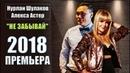 Новинка 2018 Нурлан Шулаков Алекса Астер – Не Забывай