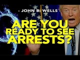 Q ARE YOU READY TO SEE ARRESTS -- John B. Wells