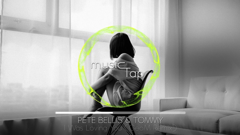 Pete Bellis Tommy - I Was Loving You (GeoM Remix)