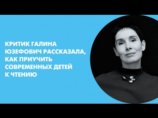 Критик Галина Юзефович рассказала, как приучить современных детей к чтению