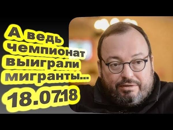 Станислав Белковский - А ведь чемпионат выиграли мигранты... 18.07.18