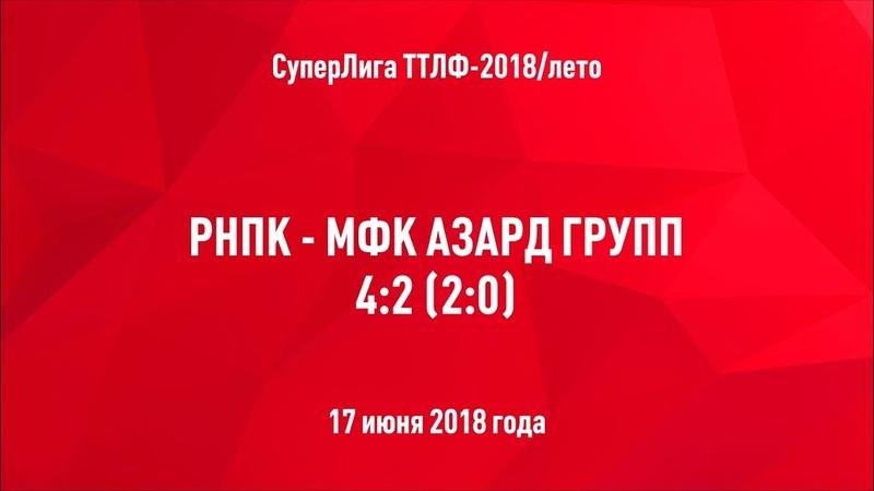 ТТЛФ. 17.06.2018. РНПК - МФК Азард групп