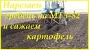 Нарезаем гребень на МТЗ-82 и сажаем картофель