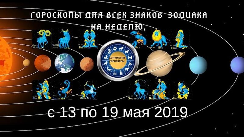 Гороскопы для всех знаков зодиака на неделю с 13 по 19 мая 2019