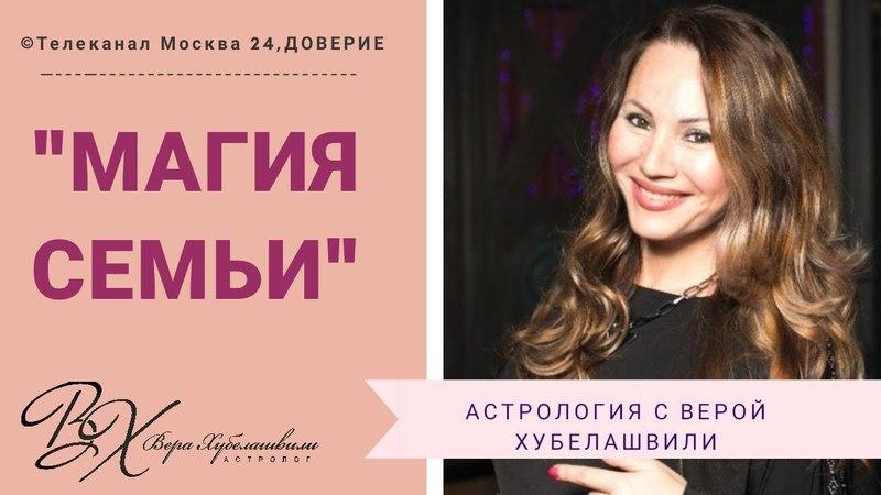 МАГИЯ СЕМЬИ Телеканал Москва 24 Доверие астролог Вера Хубелашвили на ТВ