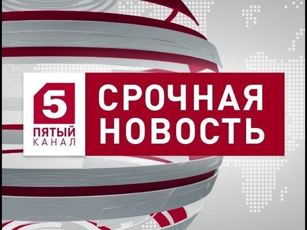 Известия 5 канал 20.08.2018 Новости на 5 канале 20.08.18