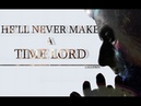 Doctor Who He'll Never Make a Time Lord