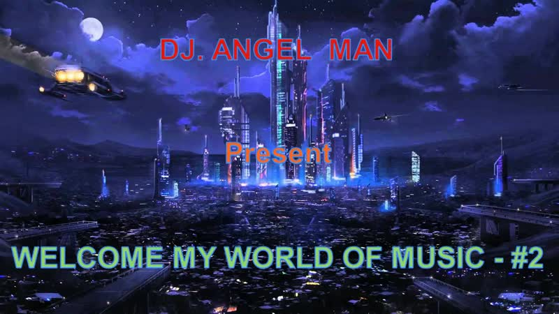 DJ. ANGEL MAN Present - WELCOME MY WORLD OF MUSIC - 2
