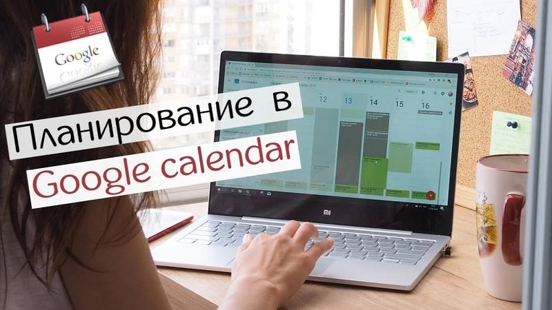 Планирование в Google calendar Как составить расписание недели и навести порядок в жизни