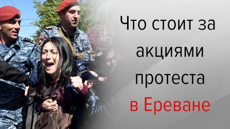 выяснил что стоит за акциями протеста в Ереване и чем они могут обернуться