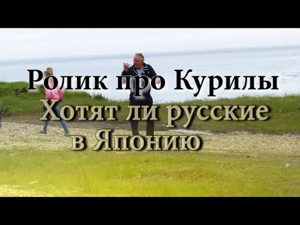 Ролик про Курилы Хотят ли русские в Японию