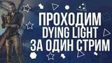 Проходим DYING LIGHT ЗА ОДИН СТРИМ