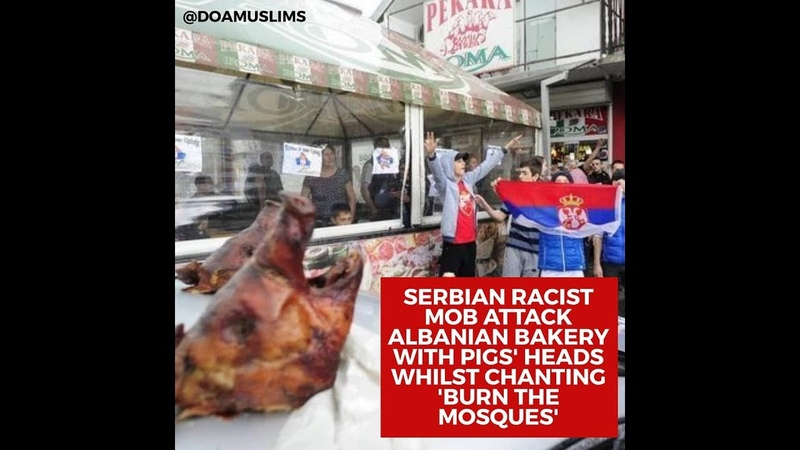 Serbian mob attack Albanian owned bakery with pigs' heads whilst chanting 'Burn the Mosques'