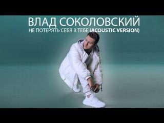Премьера. Влад Соколовский - Не потерять себя в тебе (Acoustic Version)