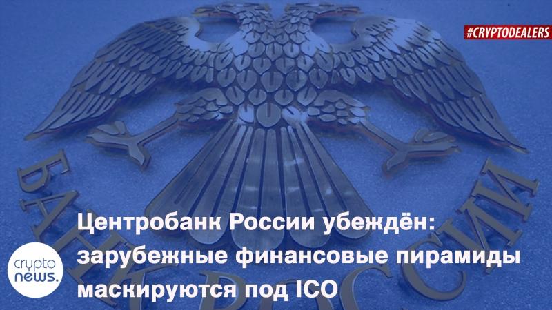 Центробанк России убеждён - зарубежные финансовые пирамиды маскируются под ICO