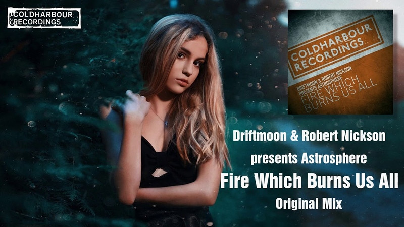 Driftmoon Robert Nickson pres. Astrosphere - Fire Which Burns Us All (Original Mix) [Coldharbour]