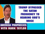 Mark Taylor Prophecy June 15 2018 TRUMP BYPASSED THE SATAN FREQUENCY TO HEARING GOD'S VOICE