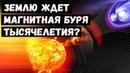 Землю Ждет Магнитная Буря Тысячелетия