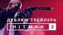 HITMAN 2 русский трейлер Announcement trailer на русском Хитман 2 русский дубляж