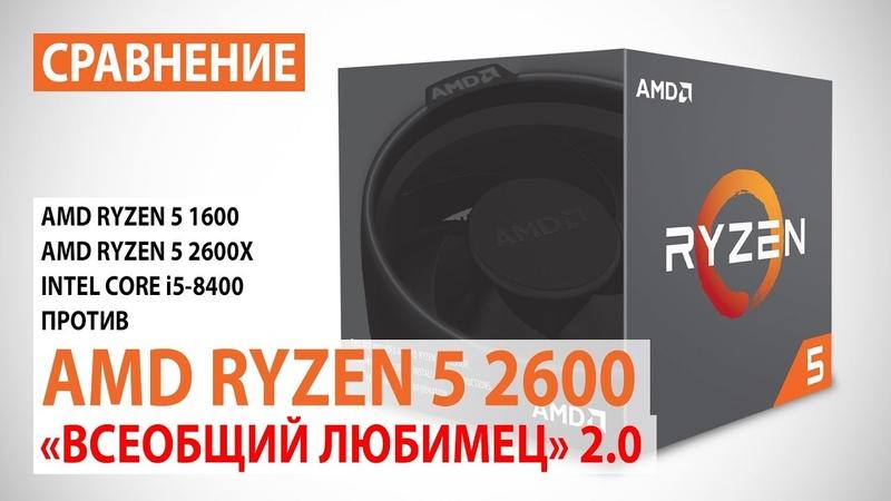 Сравнение AMD Ryzen 5 2600 с Ryzen 5 16005 2600X и Core i5-8400 Всеобщий любимец версия 2.0