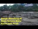Banjir Bandang di Desa Natam Baru Kutacane Aceh