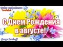 С ДНЕМ РОЖДЕНИЯ В АВГУСТЕ Красивая музыкальная видео открытка