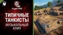 Типичные танкисты - Музыкальный клип от Студии ГРЕК [World of Tanks]