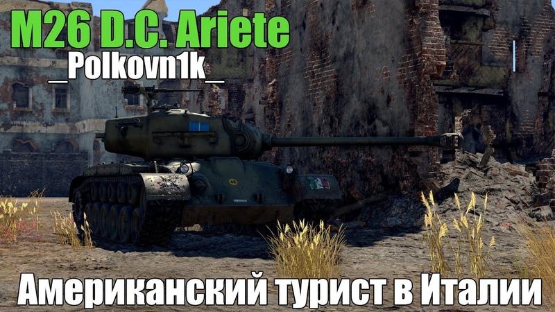 АМЕРИКАНСКИЙ ТУРИСТ В ИТАЛИИ - M26 D.C. Ariete   War Thunder
