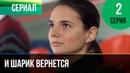 ▶️ И шарик вернется 2 серия - Мелодрама Фильмы и сериалы - Русские мелодрамы