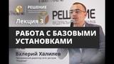 Работа с базовыми установками Лекция 3 Реабилитационный центр РЕШЕНИЕ Валерий Халилев