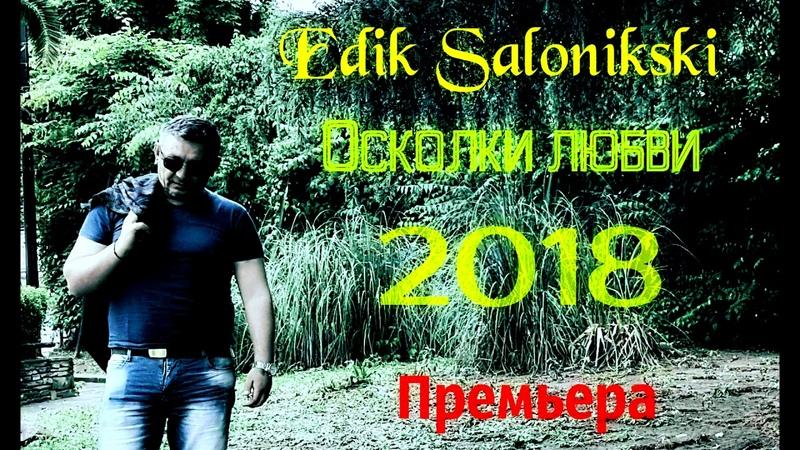 EDIK SALONIKSKI ОСКОЛКИ ЛЮБВИ ПРЕМЬЕРА 2018