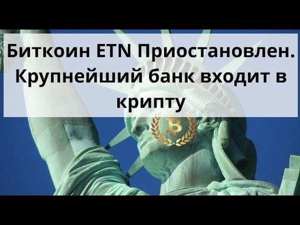 Биткоин ETN Приостановлен. Крупнейший банк входит в крипту. Курс биткоина