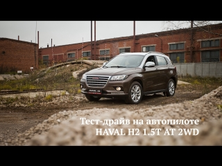 Тест-драйв на автопилоте HAVAL H2 1.5T AT 2WD