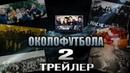 Околофутбола 2 Официальный Трейлер 2018