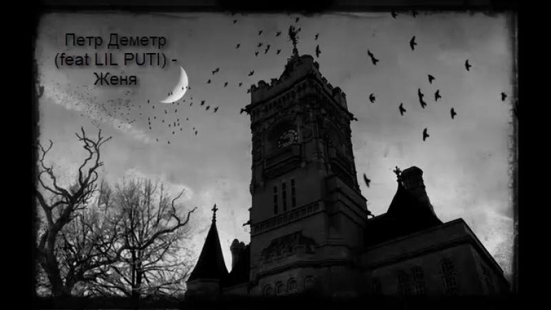 Петр Деметр (feat LIL PUTI) - Женя