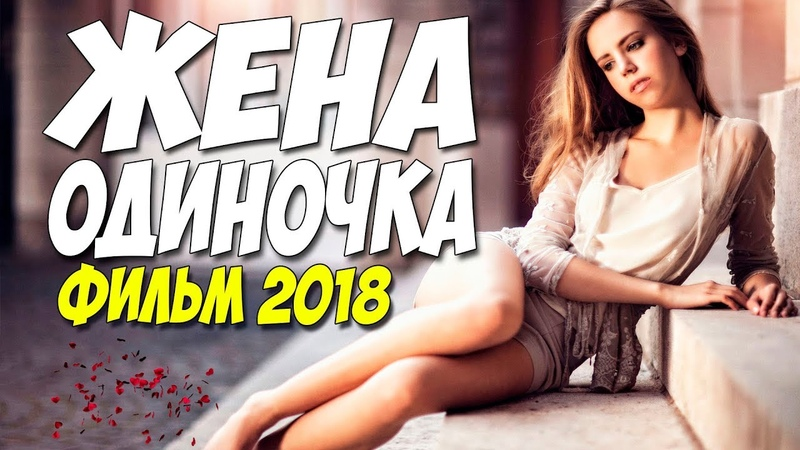 Свежак 2018 ждали все! ** ЖЕНА ОДИНОЧКА ** Русские мелодрамы 2018 новинки HD