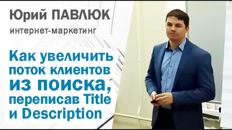 Юрий Павлюк: Как бесплатно увеличить поток клиентов из поиска, переписав сниппеты - Title и Description