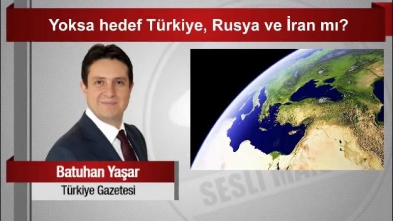 Batuhan Yaşar Yoksa hedef Türkiye, Rusya ve İran mı.mp4