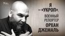 Я – «укроп». Военный репортер Орхан Джемаль