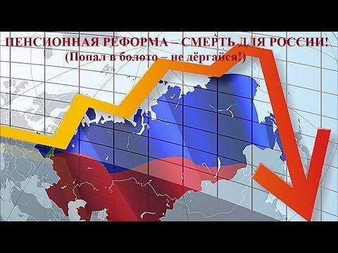 ПЕНСИОННАЯ РЕФОРМА – СМЕРТЬ ДЛЯ РОССИИ! (Попал в болото – не дёргайся!)